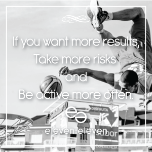 If you want more results, take more risks and be active more often